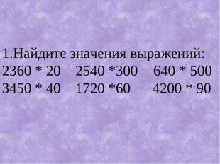 1.Найдите значения выражений: 2360 * 20 2540 *300  640 * 500 3450 * 40 1720