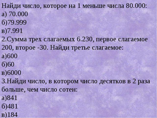Найди число, которое на 1 меньше числа 80.000: а) 70.000 б)79.999 в)7.991 2....