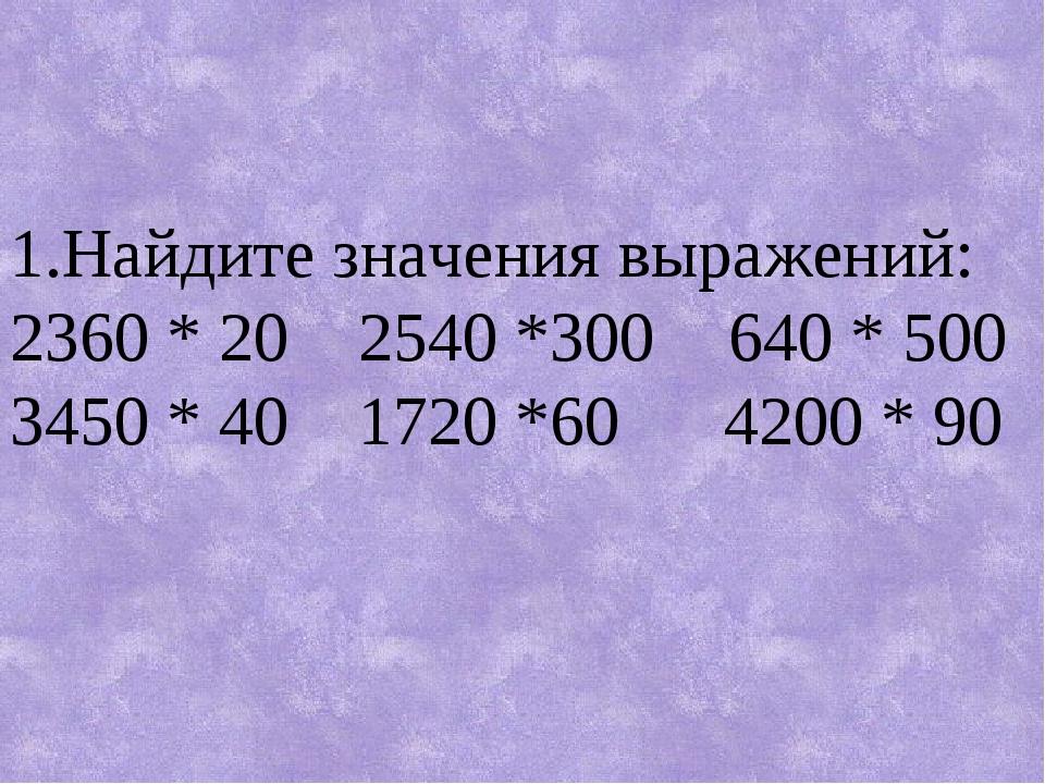 1.Найдите значения выражений: 2360 * 20 2540 *300  640 * 500 3450 * 40 1720...