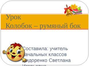 Составила: учитель начальных классов Сидоренко Светлана Игорьевна Урок Колобо