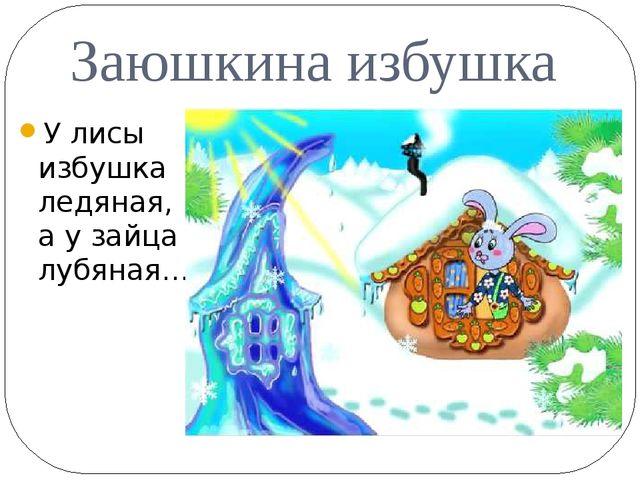 Заюшкина избушка У лисы избушка ледяная, а у зайца лубяная…