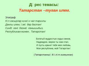 Дәрес темасы: Татарстан –туган илем. Эпиграф: Күп гасырлар кичкән чал тарихлы