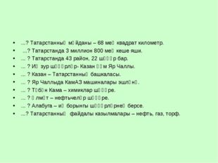 ...? Татарстанның мәйданы – 68 мең квадрат километр. ...? Татарстанда 3 милли