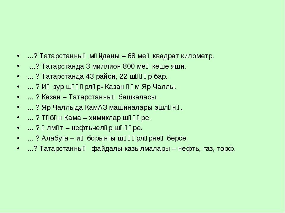 ...? Татарстанның мәйданы – 68 мең квадрат километр. ...? Татарстанда 3 милли...