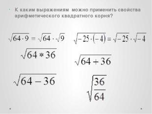 К каким выражениям  можно применить свойства арифметического квадратного корн