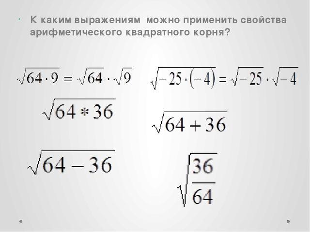 К каким выражениям  можно применить свойства арифметического квадратного корн...
