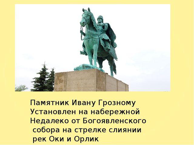 Памятник Ивану Грозному Установлен на набережной Недалеко от Богоявленского...