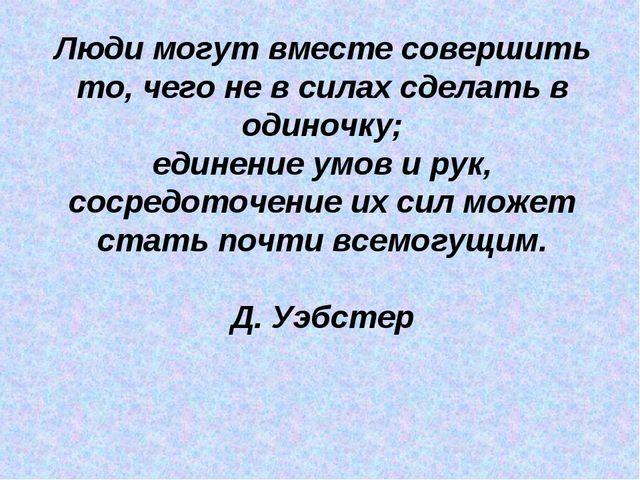 Люди могут вместе совершить то, чего не в силах сделать в одиночку; единение...