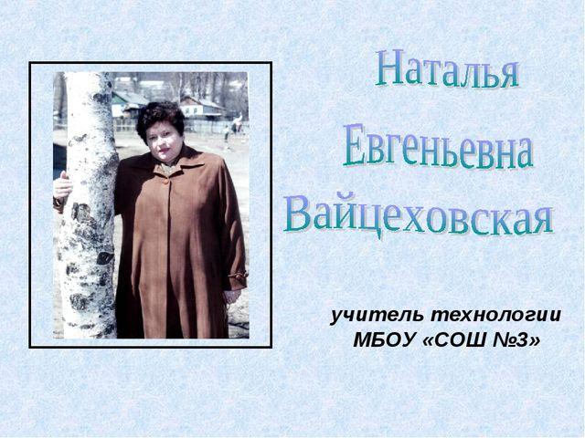 учитель технологии МБОУ «СОШ №3»
