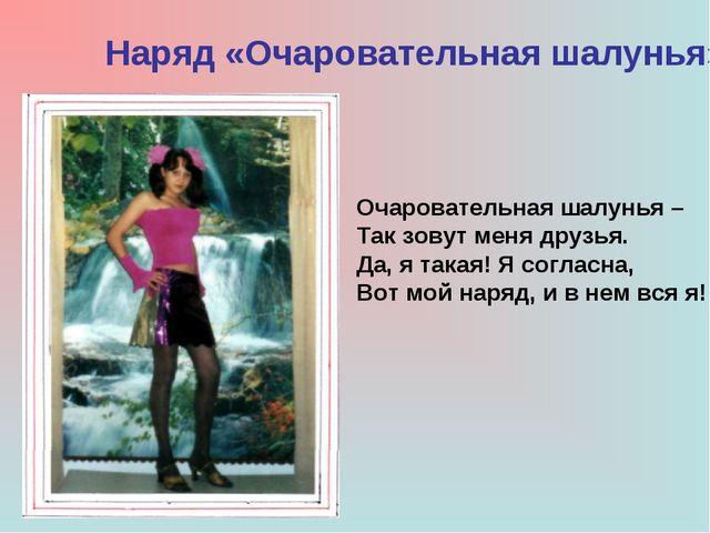 Наряд «Очаровательная шалунья» Очаровательная шалунья – Так зовут меня друзья...