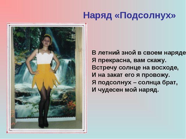 Наряд «Подсолнух» В летний зной в своем наряде Я прекрасна, вам скажу. Встреч...