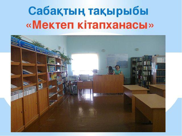 Сабақтың тақырыбы «Мектеп кітапханасы»