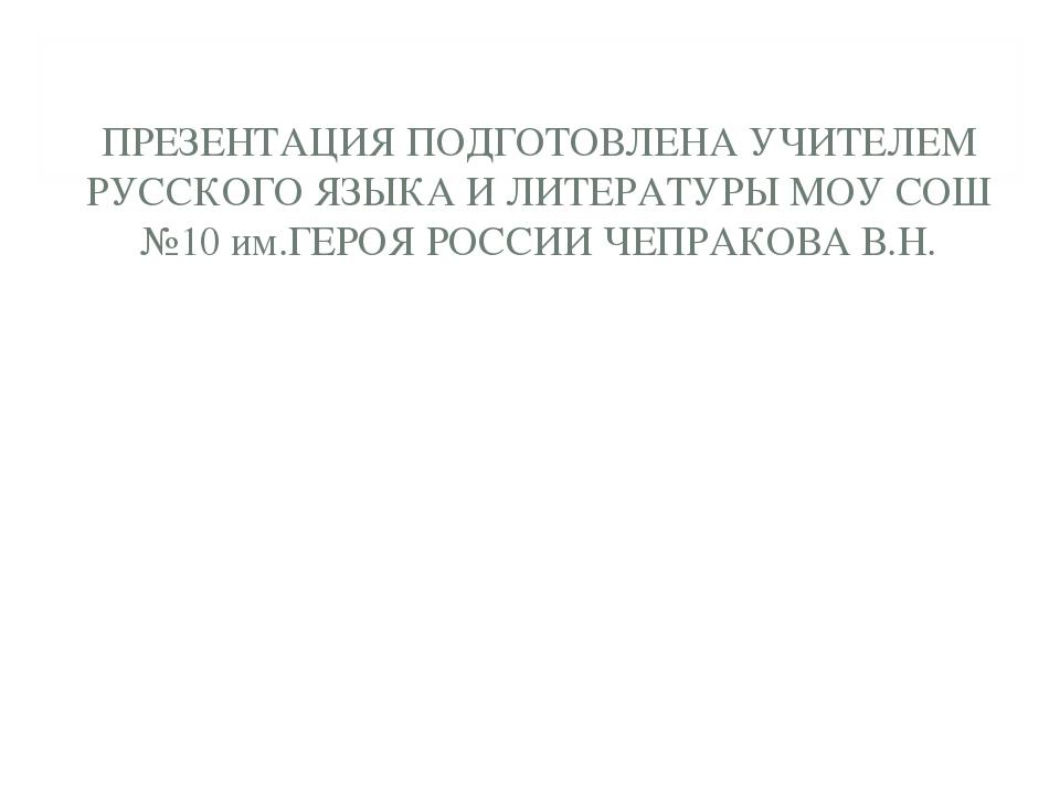 ПРЕЗЕНТАЦИЯ ПОДГОТОВЛЕНА УЧИТЕЛЕМ РУССКОГО ЯЗЫКА И ЛИТЕРАТУРЫ МОУ СОШ №10 им....