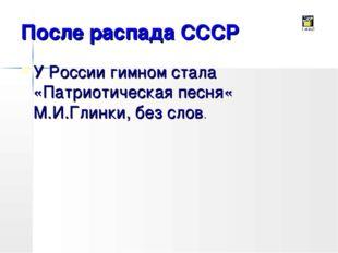 После распада СССР У России гимном стала «Патриотическая песня« М.И.Глинки, б
