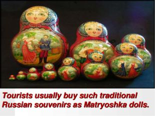 Tourists usually buy such traditional Russian souvenirs as Matryoshka dolls.