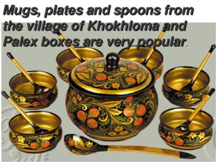 Mugs, plates and spoons from the village of Khokhloma and Palex boxes are ver