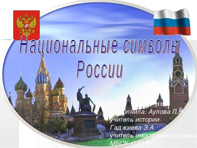 Выполнила: Аулова Л.Н. учитель истории Гаджиева З.А учитель иностранного язык...