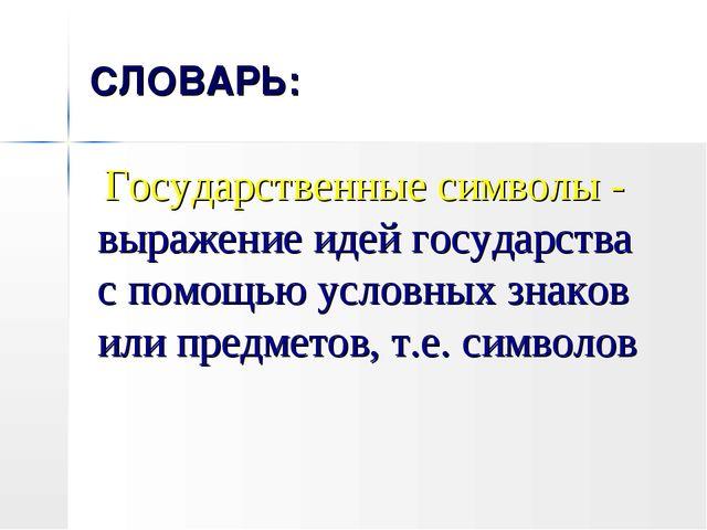 СЛОВАРЬ: Государственные символы - выражение идей государства с помощью услов...