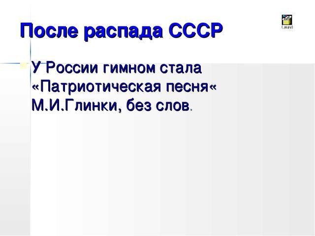 После распада СССР У России гимном стала «Патриотическая песня« М.И.Глинки, б...