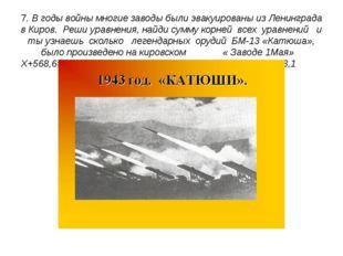 7. В годы войны многие заводы были эвакуированы из Ленинграда в Киров. Реши у