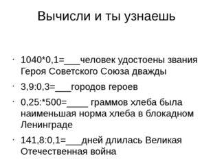 Вычисли и ты узнаешь 1040*0,1=___человек удостоены звания Героя Советского Со