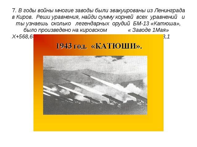 7. В годы войны многие заводы были эвакуированы из Ленинграда в Киров. Реши у...