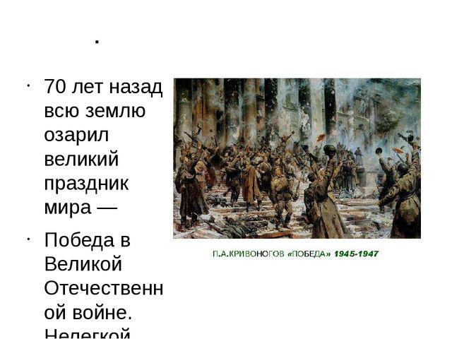 . 70 лет назад всю землю озарил великий праздник мира — Победа в Великой Отеч...