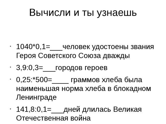 Вычисли и ты узнаешь 1040*0,1=___человек удостоены звания Героя Советского Со...