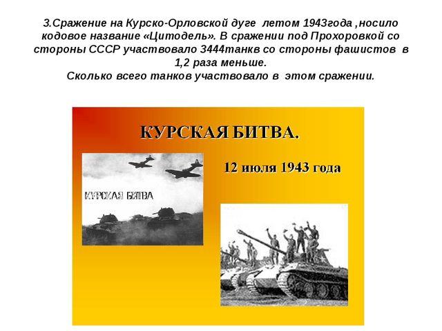 3.Сражение на Курско-Орловской дуге летом 1943года ,носило кодовое название «...