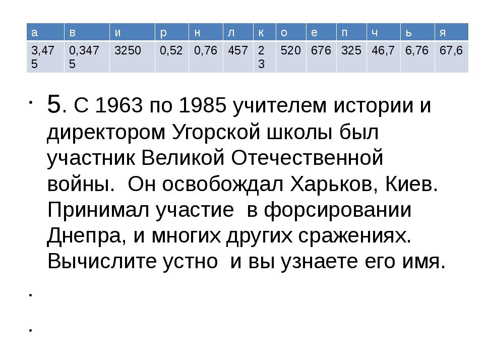 5. С 1963 по 1985 учителем истории и директором Угорской школы был участник...