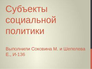 Субъекты социальной политики Выполнили Соковина М. и Шепелева Е., И-136