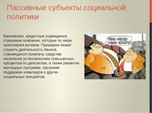 Пассивные субъекты социальной политики Банковские, кредитные учреждения, стра