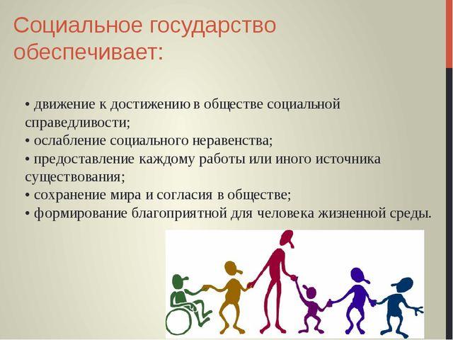 Социальное государство обеспечивает: • движение к достижению в обществе социа...
