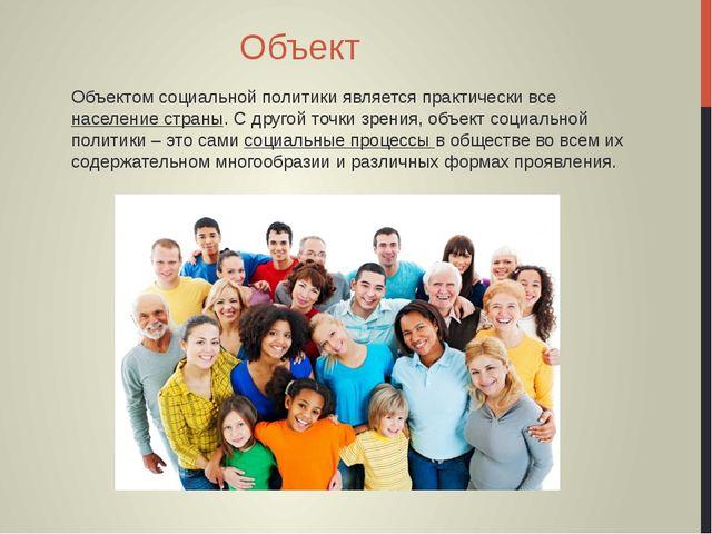 Объект Объектом социальной политики является практически все население страны...