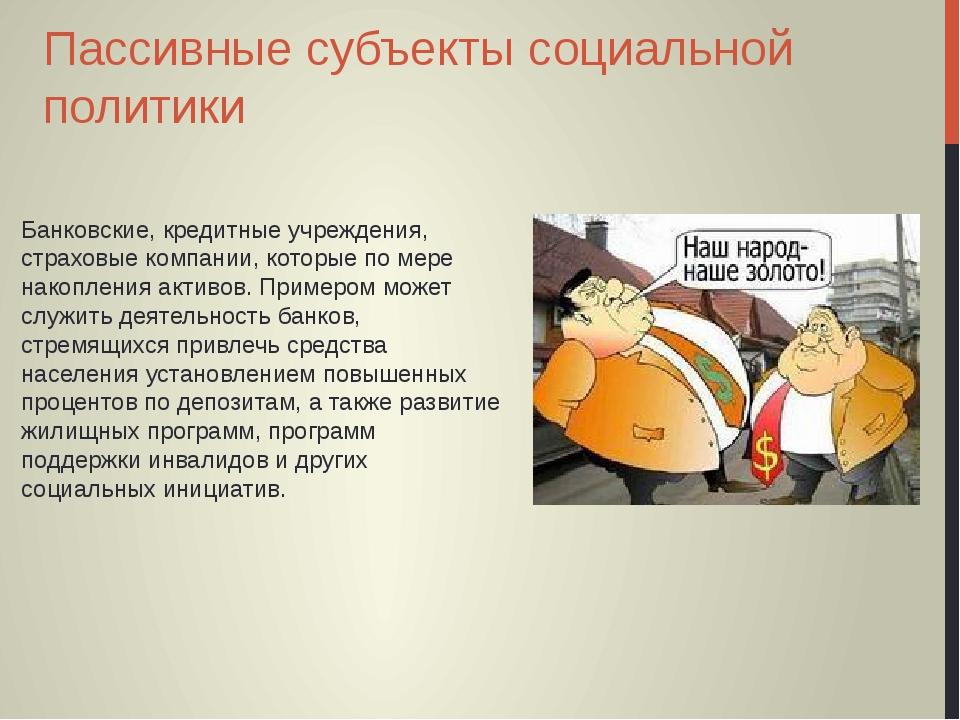 Пассивные субъекты социальной политики Банковские, кредитные учреждения, стра...