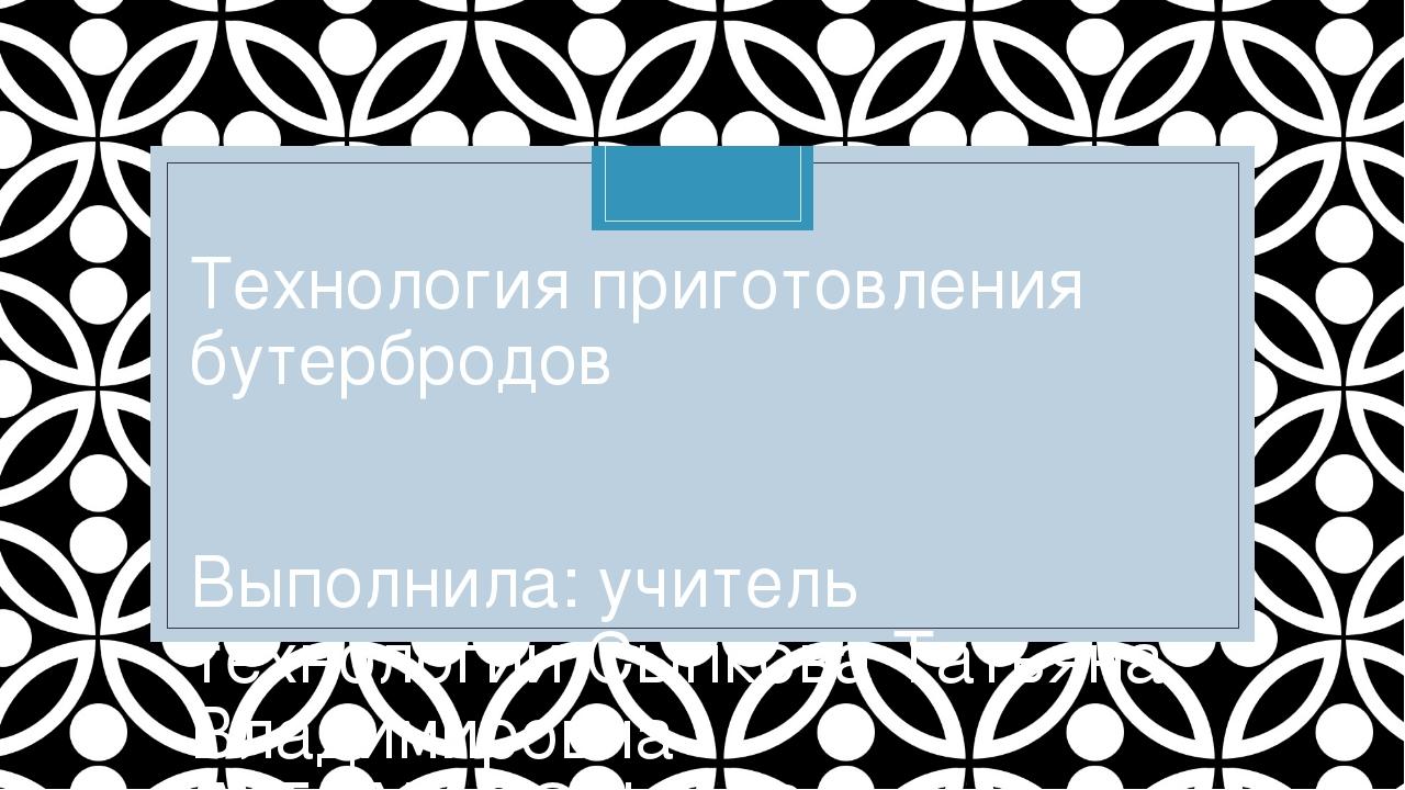 Технология приготовления бутербродов Выполнила: учитель технологии Сыпкова Та...