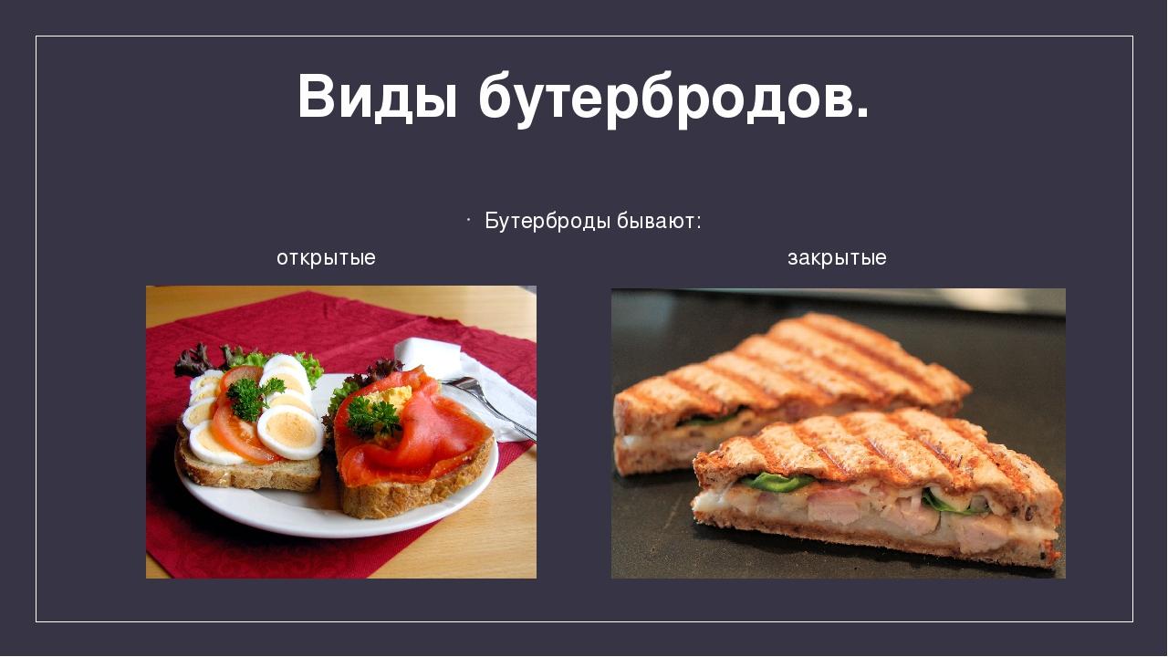 Виды бутербродов. Бутерброды бывают: открытые закрытые