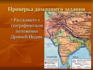 Проверка домашнего задания Расскажите о географическом положении Древней Индии.