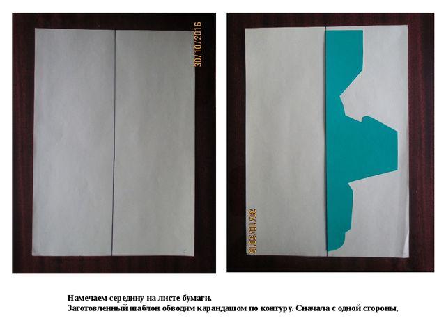 Намечаем середину на листе бумаги. Заготовленный шаблон обводим карандашом по...