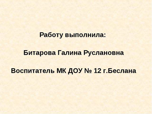 Работу выполнила: Битарова Галина Руслановна Воспитатель МК ДОУ № 12 г.Беслана