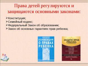 Права детей регулируются и защищаются основными законами: Конституция; Семейн