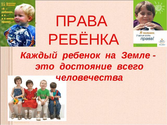 ПРАВА РЕБЁНКА Каждый ребенок на Земле - это достояние всего человечества