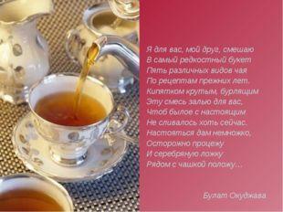 Я для вас, мой друг, смешаю В самый редкостный букет Пять различных видов чая