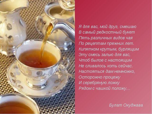 Я для вас, мой друг, смешаю В самый редкостный букет Пять различных видов чая...