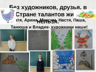 Без художников, друзья, в Стране талантов жить нельзя. Катя, Арина, Максим, Н
