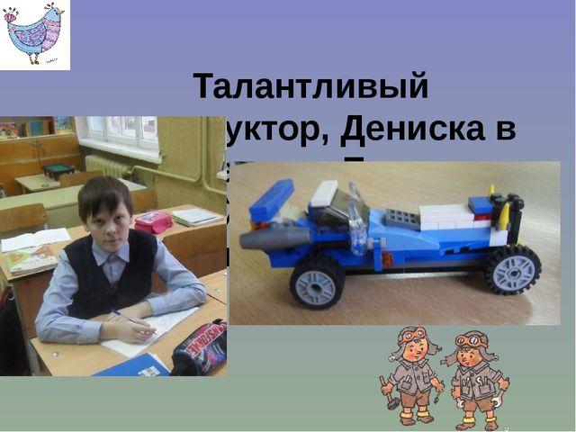 Талантливый конструктор, Дениска в стране есть. Его чудо-моделей по пальцам...