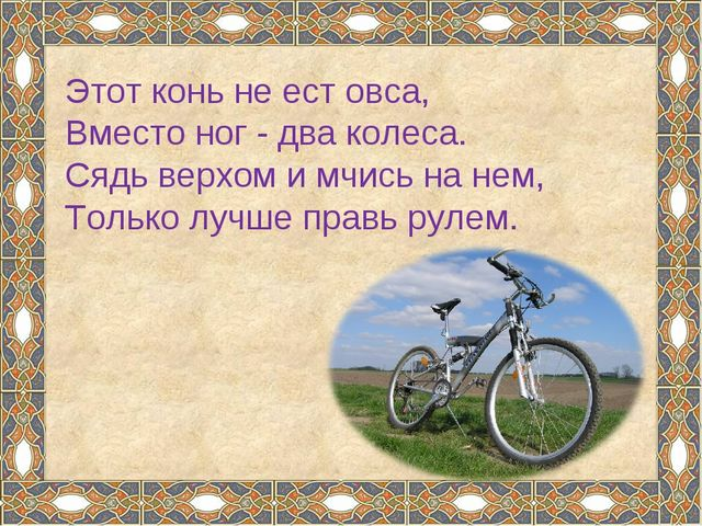 Этот конь не ест овса, Вместо ног - два колеса. Сядь верхом и мчись на нем, Т...