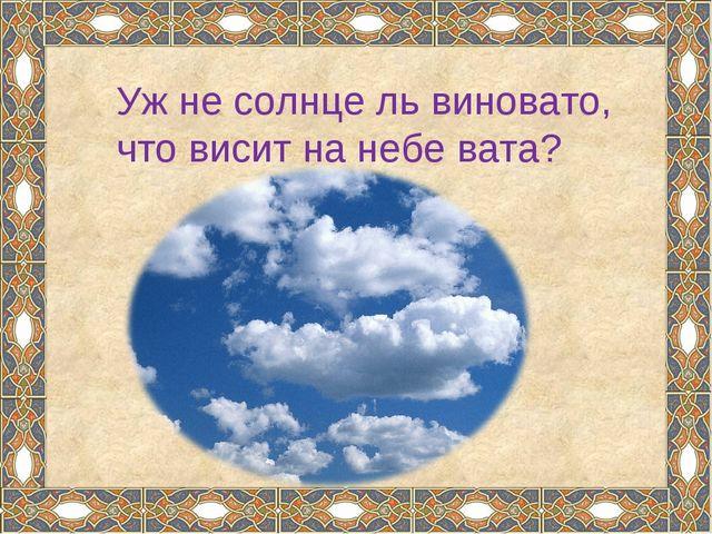 Уж не солнце ль виновато, что висит на небе вата?