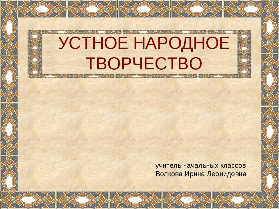 УСТНОЕ НАРОДНОЕ ТВОРЧЕСТВО учитель начальных классов Волкова Ирина Леонидовна