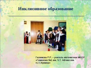 Инклюзивное образование _________________________________ Галимова Р.Р. – уч